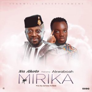 Na Akoto Ft Akwaboah – Mirika (Prod By KC Beatz x Joe Kole)